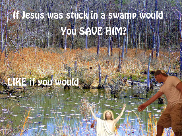 If Jesus was stuck in a swamp would you save him?