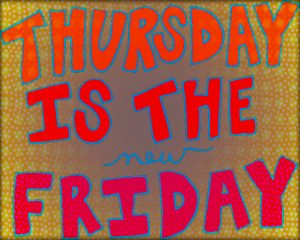 Yes, indeed, Thursdays are the new Friday!